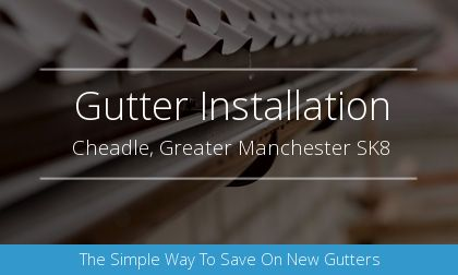 installation of gutters in Cheadle, Greater Manchester